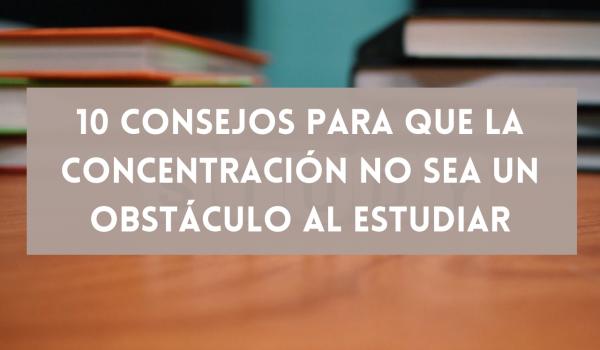 10 consejos para que la concentración no sea un obstáculo al estudiar