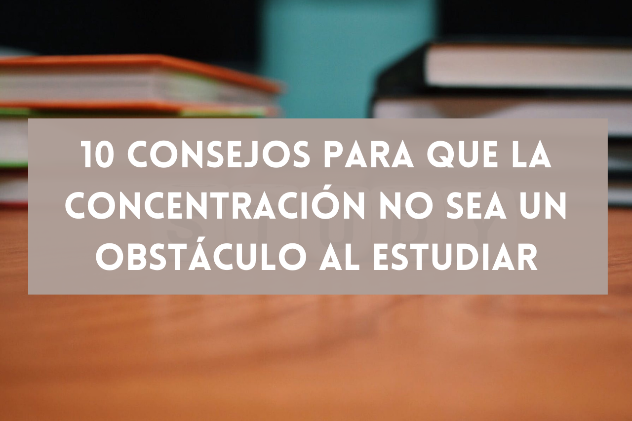En este momento estás viendo 10 consejos para que la concentración no sea un obstáculo al estudiar
