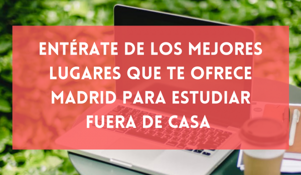 Entérate de los mejores lugares que te ofrece Madrid para estudiar fuera de casa