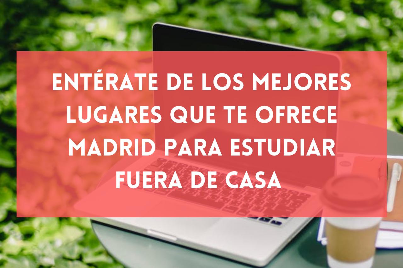 En este momento estás viendo Entérate de los mejores lugares que te ofrece Madrid para estudiar fuera de casa