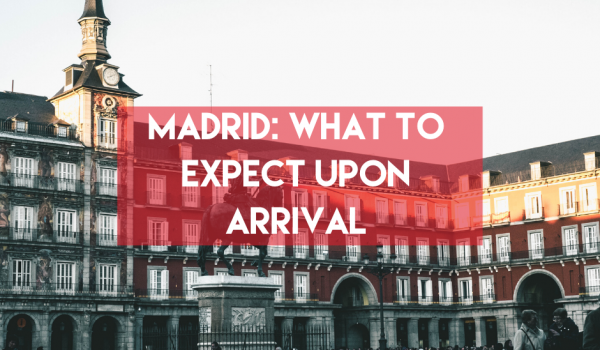 Madrid: What to Expect Upon Arrival